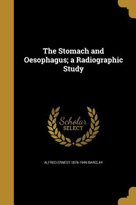 The Stomach and Oesophagus; A Radiographic Study - Barclay, Alfred Ernest 1876-1949