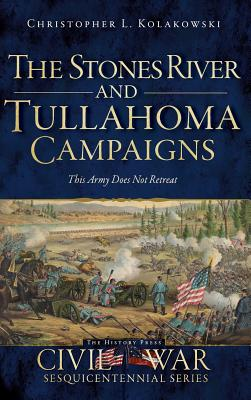 The Stones River and Tullahoma Campaigns: This Army Does Not Retreat - Kolakowski, Christopher L, and Bostick, Douglas W (Editor)