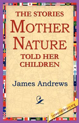 The Stories Mother Nature Told Her Children - Andrews, James, MD, and 1stworld Library (Editor)