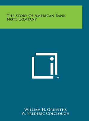 The Story of American Bank Note Company - Griffiths, William H, and Colclough, W Frederic (Foreword by)