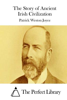 The Story of Ancient Irish Civilization - Joyce, Patrick Weston, and The Perfect Library (Editor)