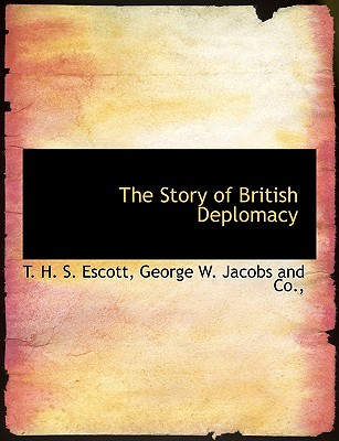 The Story of British Deplomacy - Escott, Thomas Hay Sweet, and George W Jacobs and Co, W Jacobs and Co (Creator)