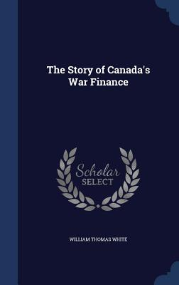 The Story of Canada's War Finance - White, William Thomas