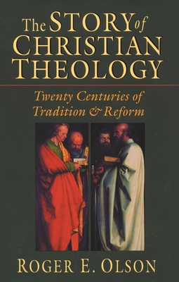 The Story of Christian Theology: Twenty Centuries of Tradition and Reform - Olson, Roger E.