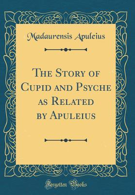 The Story of Cupid and Psyche as Related by Apuleius (Classic Reprint) - Apuleius, Madaurensis