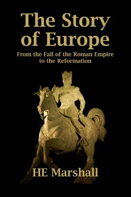 The Story of Europe: From the Fall of the Roman Empire to the Reformation - Marshall, H E