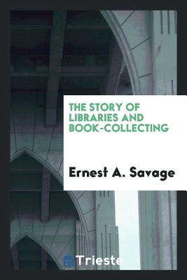 The Story of Libraries and Book-Collecting - Savage, Ernest a