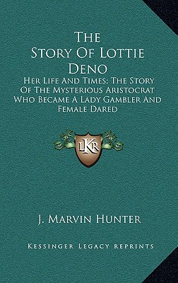 The Story of Lottie Deno: Her Life and Times; The Story of the Mysterious Aristocrat Who Became a Lady Gambler and Female Dared - Hunter, J Marvin
