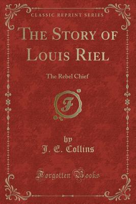 The Story of Louis Riel: The Rebel Chief (Classic Reprint) - Collins, J E