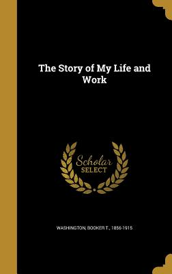 The Story of My Life and Work - Washington, Booker T 1856-1915 (Creator)