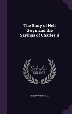 The Story of Nell Gwyn and the Sayings of Charles II - Cunningham, Peter