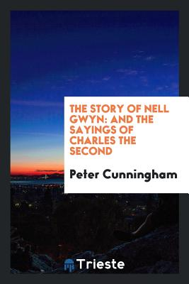 The Story of Nell Gwyn: And the Sayings of Charles the Second - Cunningham, Peter