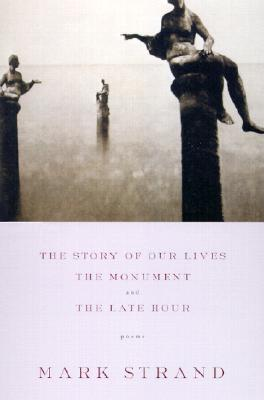 The Story of Our Lives: With the Monument and the Late Hour - Strand, Mark