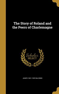 The Story of Roland and the Peers of Charlemagne - Baldwin, James 1841-1925