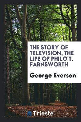 The Story of Television, the Life of Philo T. Farnsworth - Everson, George