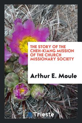 The Story of the Cheh-Kiang Mission of the Church Missionary Society - Moule, Arthur E