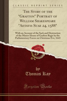 "The Story of the ""Grafton"" Portrait of William Shakespeare ""Aetatis Suae 24, 1588"": With an Account of the Sack and Destruction of the Manor House of Grafton Regis by the Parliamentary Forces on Christmas Eve, 1643 (Classic Reprint) - Kay, Thomas"