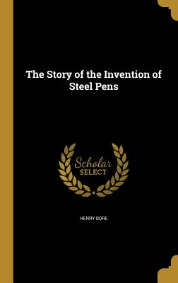 The Story of the Invention of Steel Pens - Bore, Henry