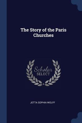 The Story of the Paris Churches - Wolff, Jetta Sophia