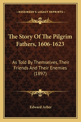 The Story of the Pilgrim Fathers, 1606-1623: As Told by Themselves, Their Friends and Their Enemies (1897) - Arber, Edward (Editor)