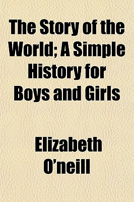 The Story of the World; A Simple History for Boys and Girls - O'Neill, Elizabeth
