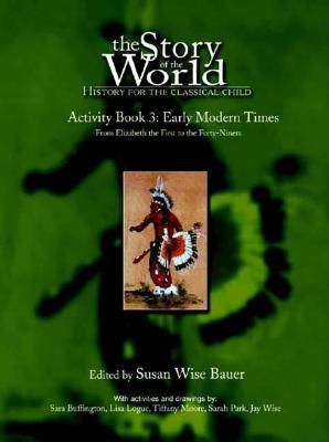 The Story of the World: History for the Classical Child: Activity Book 3: Early Modern Times: From Elizabeth the First to the Forty-Niners - Bauer, Susan Wise (Editor)