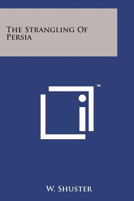 The Strangling of Persia - Shuster, W