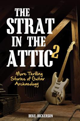 The Strat in the Attic 2: More Thrilling Stories of Guitar Archaeology - Dickerson, Deke