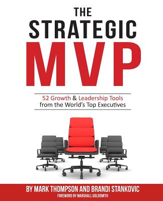 The Strategic MVP: 52 Growth & Leadership Tools from the Worlds Top Executives - Thompson, Mark, DVM, and Goldsmith, Marshall, Dr. (Foreword by), and Stankovic, Brandi