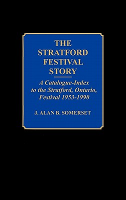 The Stratford Festival Story: A Catalogue-Index to the Stratford, Ontario, Festival 1953-1990 - Somerset, J A B, and Lindroth, James