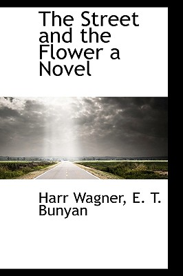 The Street and the Flower a Novel - Wagner, Harr, and Bunyan, E T