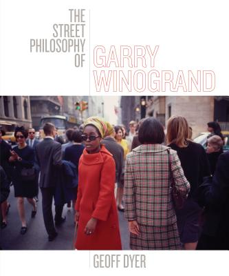The Street Philosophy of Garry Winogrand - Dyer, Geoff, and Winogrand, Garry (Photographer)