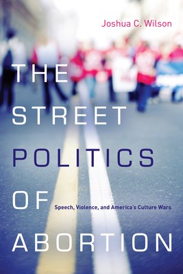 The Street Politics of Abortion: Speech, Violence, and America's Culture Wars - Wilson, Joshua C