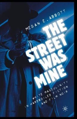 The Street Was Mine: White Masculinity in Hardboiled Fiction and Film Noir - Abbott, M