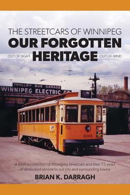 The Streetcars of Winnipeg - Our Forgotten Heritage - Darragh, Brian K