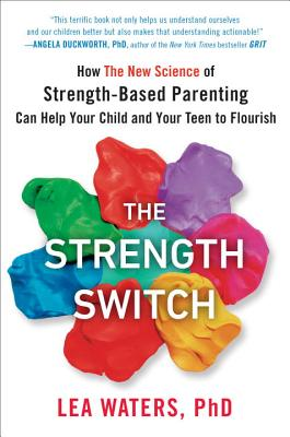 The Strength Switch: How the New Science of Strength-Based Parenting Can Help Your Child and Your Teen to Flourish - Waters, Lea