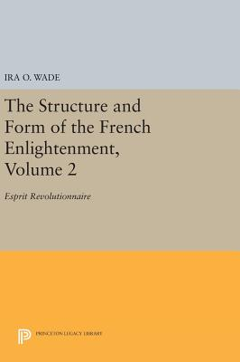 The Structure and Form of the French Enlightenment, Volume 2: Esprit Revolutionnaire - Wade, Ira O.