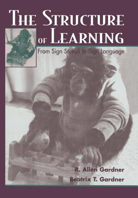 The Structure of Learning: From Sign Stimuli to Sign Language - Gardner, R. Allen, and Gardner, Beatrix