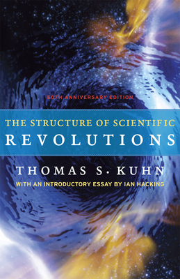 The Structure of Scientific Revolutions: 50th Anniversary Edition - Kuhn, Thomas S, and Hacking, Ian (Introduction by)