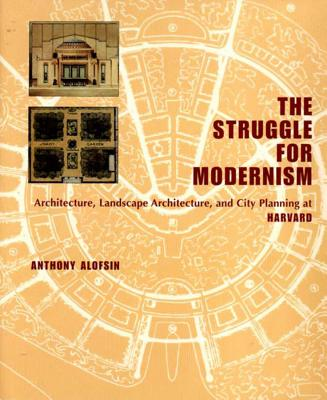 The Struggle for Modernism: Architecture, Landscape Architecture, and City Planning at Harvard - Alofsin, Anthony