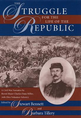 The Struggle for the Life of the Republic: A Civil War Narrative by Brevet Major Charles Dana Miller, 76th Ohio Volunteer Infantry - Miller, Charles D, and Bennett, Stewart (Editor), and Tillery, Barbara (Editor)