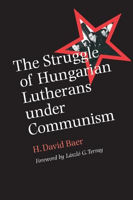 The Struggle of Hungarian Lutherans Under Communism - Baer, H David