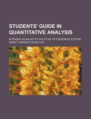 The Students' Guide in Quantitative Analysis: Intended as an Aid to the Study of Fresenius' System (1881) - Bolton, Henry Carrington