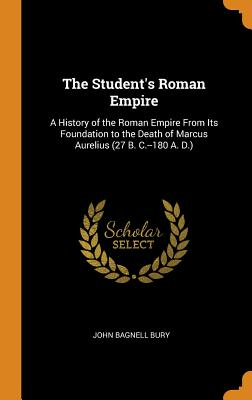 The Student's Roman Empire: A History of the Roman Empire from Its Foundation to the Death of Marcus Aurelius (27 B. C.--180 A. D.) - Bury, John Bagnell