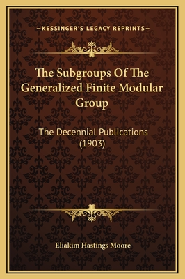 The Subgroups of the Generalized Finite Modular Group: The Decennial Publications (1903) - Moore, Eliakim Hastings