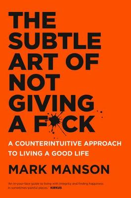 The Subtle Art of Not Giving a F*Ck: A Counterintuitive Approach to Living a Good Life - Manson, Mark