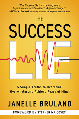 The Success Lie: 5 Simple Truths to Overcome Overwhelm and Achieve Peace of Mind - Bruland, Janelle, and Covey, Stephen M R (Foreword by)