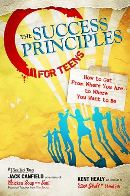The Success Principles for Teens: How to Get from Where You Are to Where You Want to Be - Canfield, Jack, and Healy, Kent