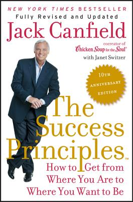 The Success Principles: How to Get from Where You Are to Where You Want to Be - Canfield, Jack, and Switzer, Janet