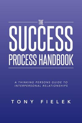 The Success Process Handbook: A Thinking Persons Guide to Interpersonal Relationships - Fielek, Tony